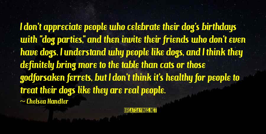 """Funny Dogs And Cats Sayings By Chelsea Handler: I don't appreciate people who celebrate their dog's birthdays with """"dog parties,"""" and then invite"""