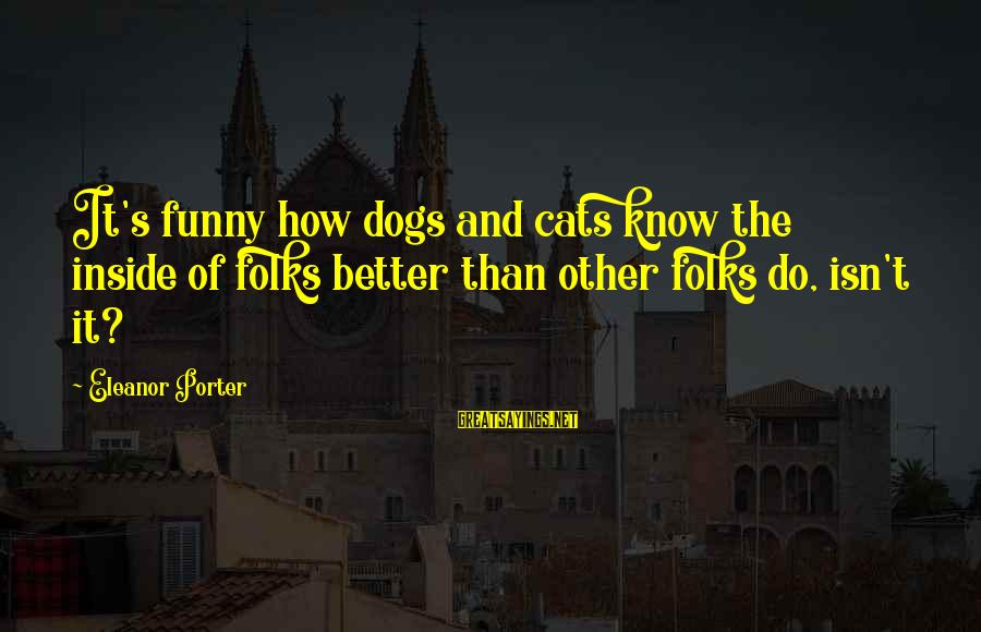 Funny Dogs And Cats Sayings By Eleanor Porter: It's funny how dogs and cats know the inside of folks better than other folks