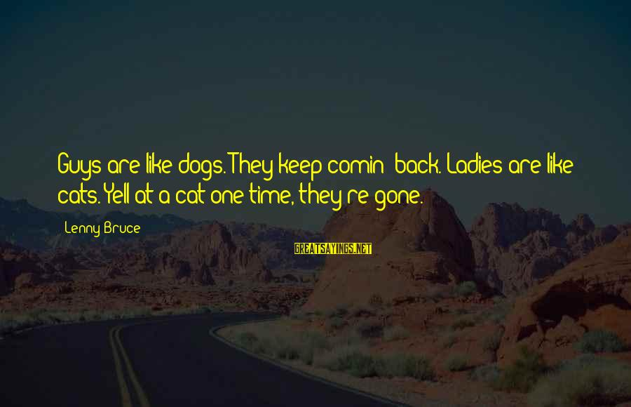 Funny Dogs And Cats Sayings By Lenny Bruce: Guys are like dogs. They keep comin' back. Ladies are like cats. Yell at a