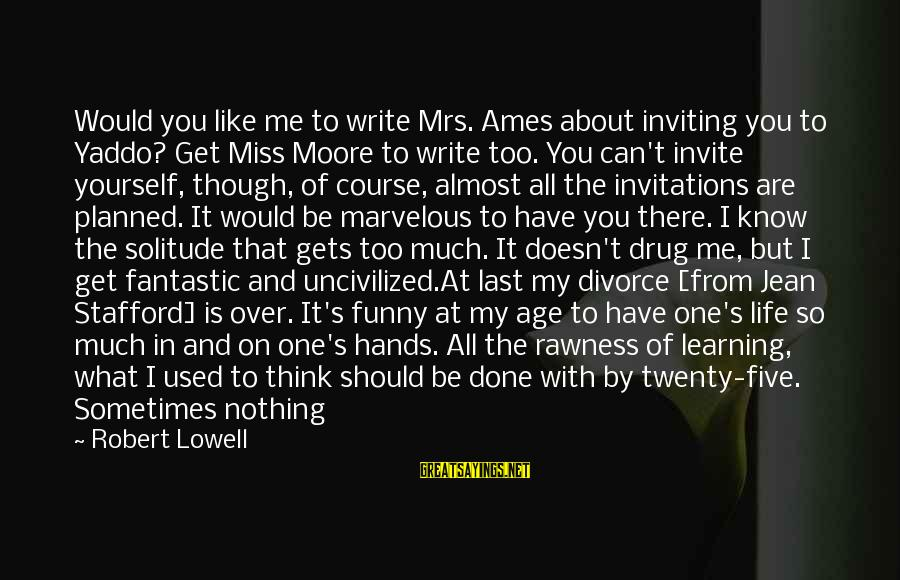 Funny Done With You Sayings By Robert Lowell: Would you like me to write Mrs. Ames about inviting you to Yaddo? Get Miss