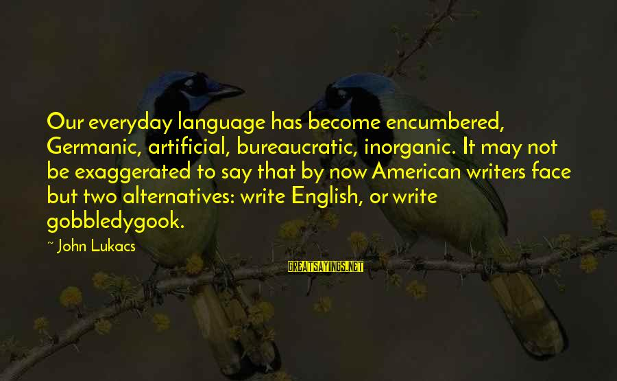 Funny Dont Litter Sayings By John Lukacs: Our everyday language has become encumbered, Germanic, artificial, bureaucratic, inorganic. It may not be exaggerated