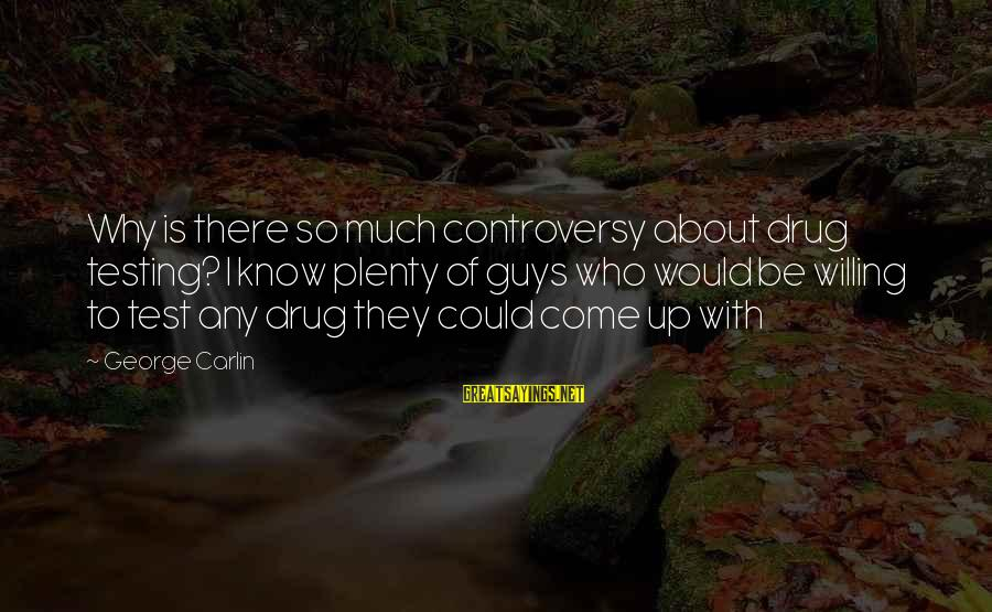 Funny Drug Testing Sayings By George Carlin: Why is there so much controversy about drug testing? I know plenty of guys who