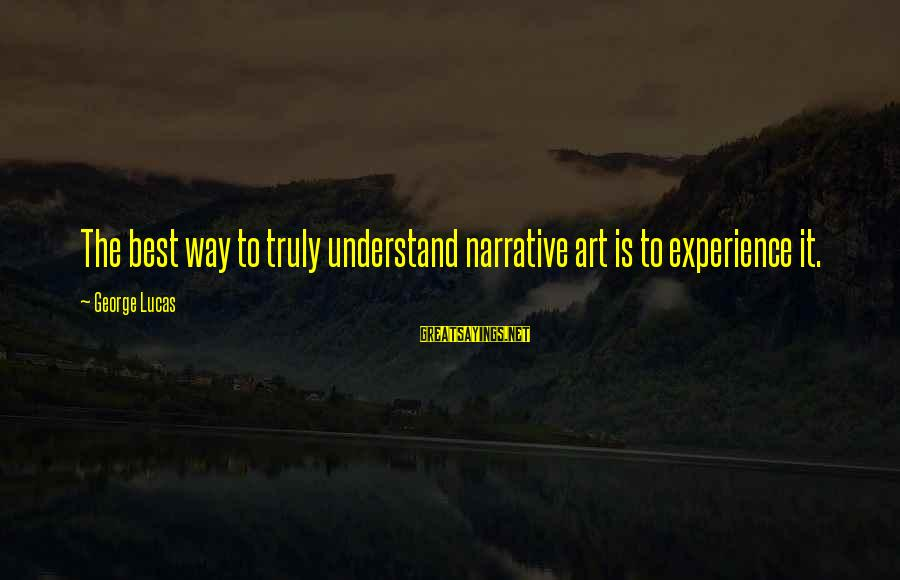 Funny Everyday Situations Sayings By George Lucas: The best way to truly understand narrative art is to experience it.