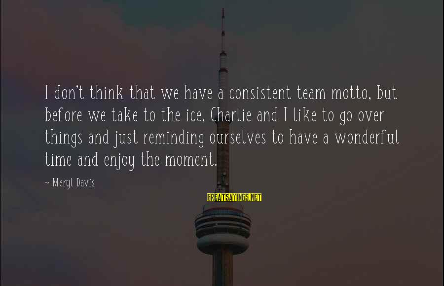 Funny Everyday Situations Sayings By Meryl Davis: I don't think that we have a consistent team motto, but before we take to