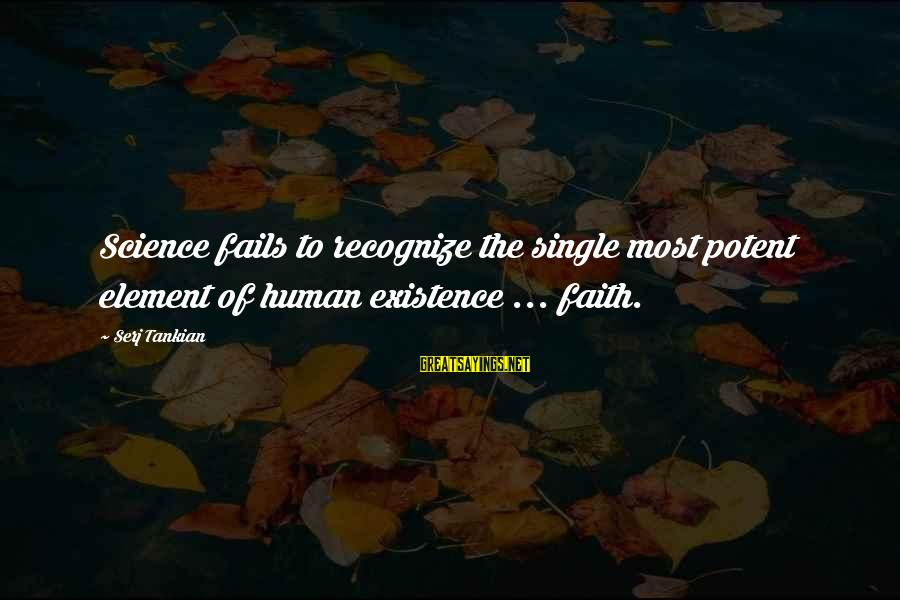 Funny Exhibition Sayings By Serj Tankian: Science fails to recognize the single most potent element of human existence ... faith.