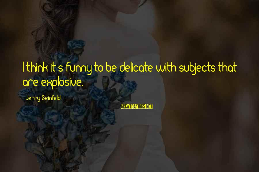 Funny Explosive Sayings By Jerry Seinfeld: I think it's funny to be delicate with subjects that are explosive.