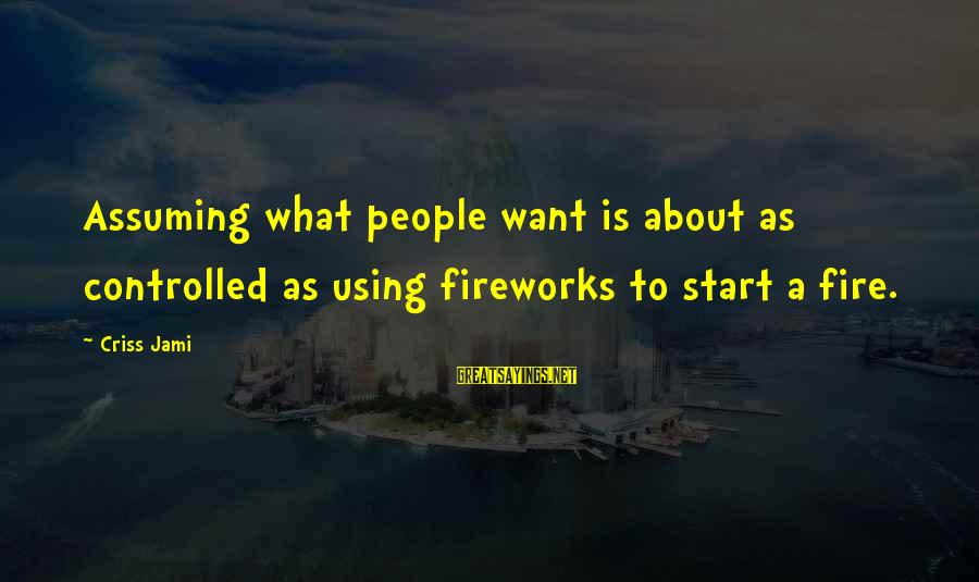 Funny Fireworks Sayings By Criss Jami: Assuming what people want is about as controlled as using fireworks to start a fire.