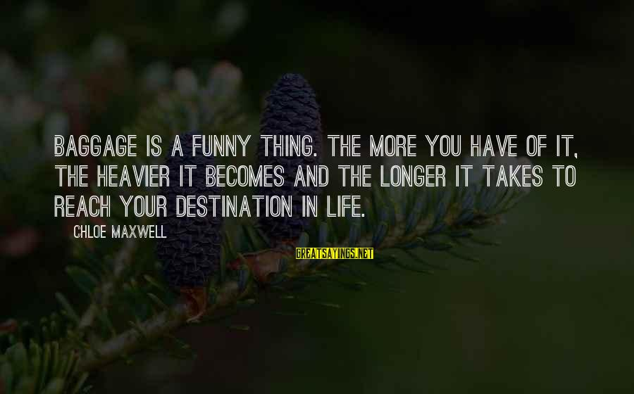 Funny Forgiveness Sayings By Chloe Maxwell: Baggage is a funny thing. The more you have of it, the heavier it becomes