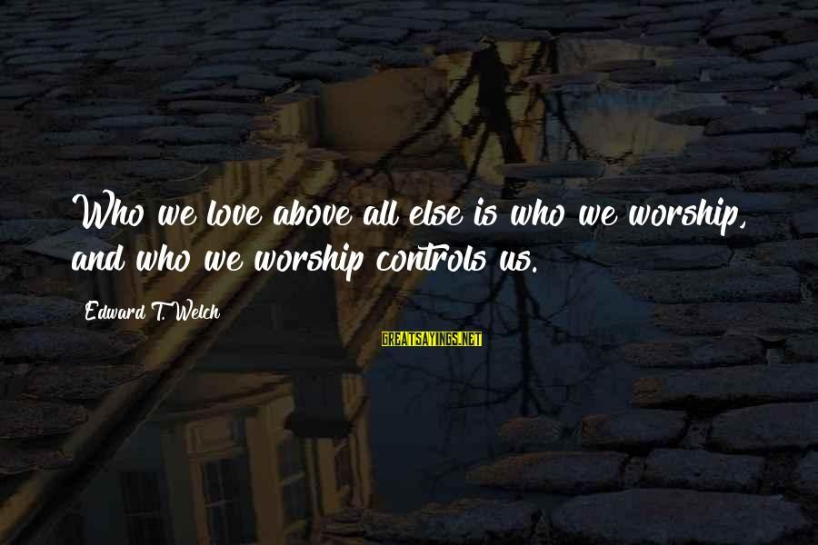 Funny Forgiveness Sayings By Edward T. Welch: Who we love above all else is who we worship, and who we worship controls
