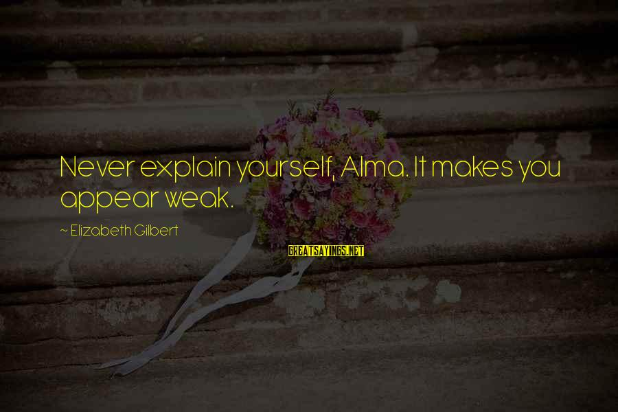 Funny Forgiveness Sayings By Elizabeth Gilbert: Never explain yourself, Alma. It makes you appear weak.