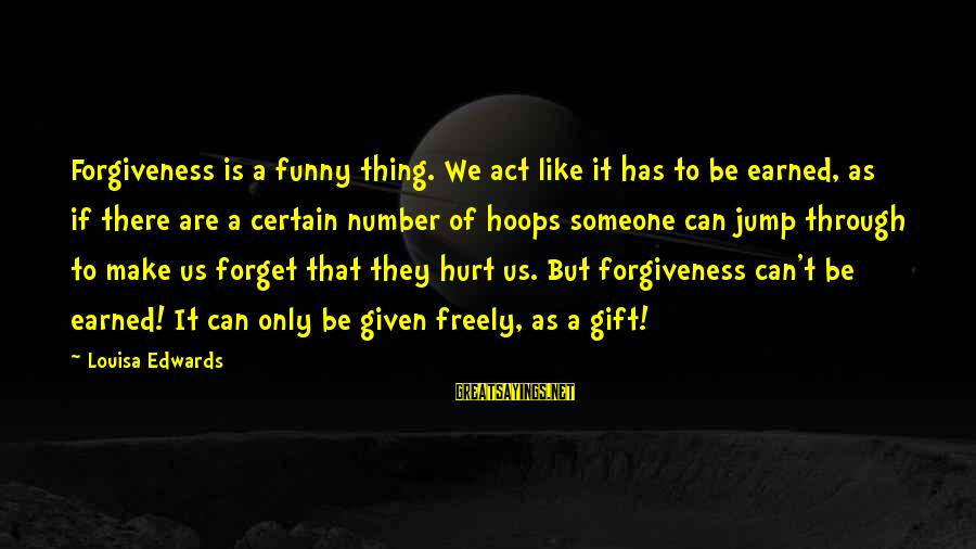 Funny Forgiveness Sayings By Louisa Edwards: Forgiveness is a funny thing. We act like it has to be earned, as if