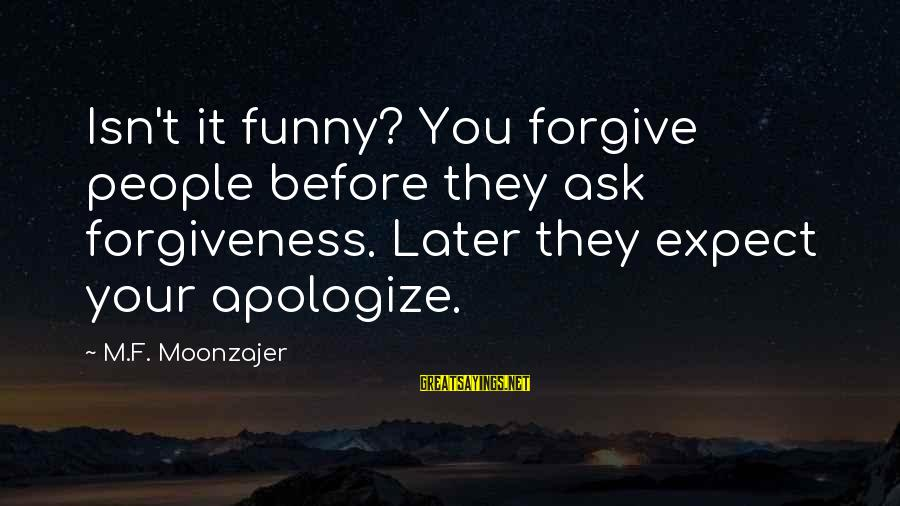 Funny Forgiveness Sayings By M.F. Moonzajer: Isn't it funny? You forgive people before they ask forgiveness. Later they expect your apologize.