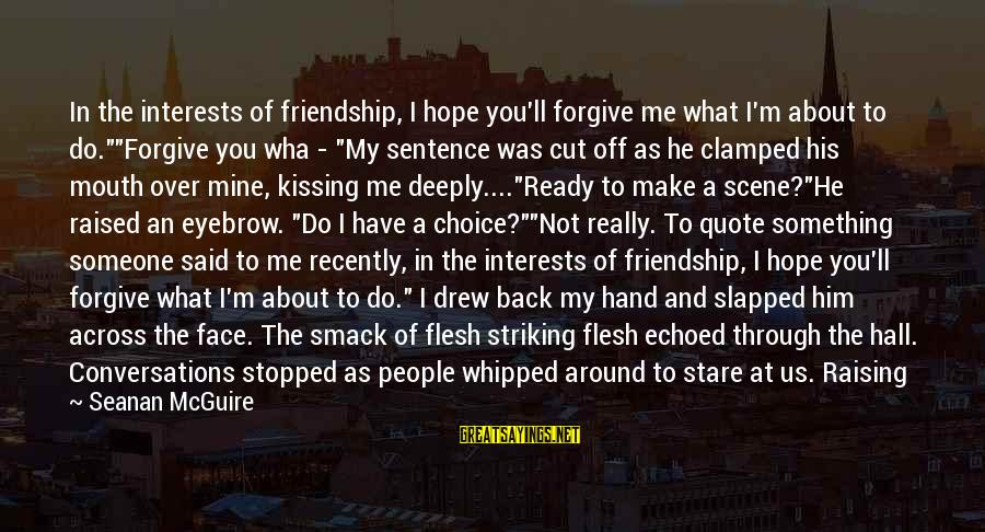 "Funny Forgiveness Sayings By Seanan McGuire: In the interests of friendship, I hope you'll forgive me what I'm about to do.""""Forgive"