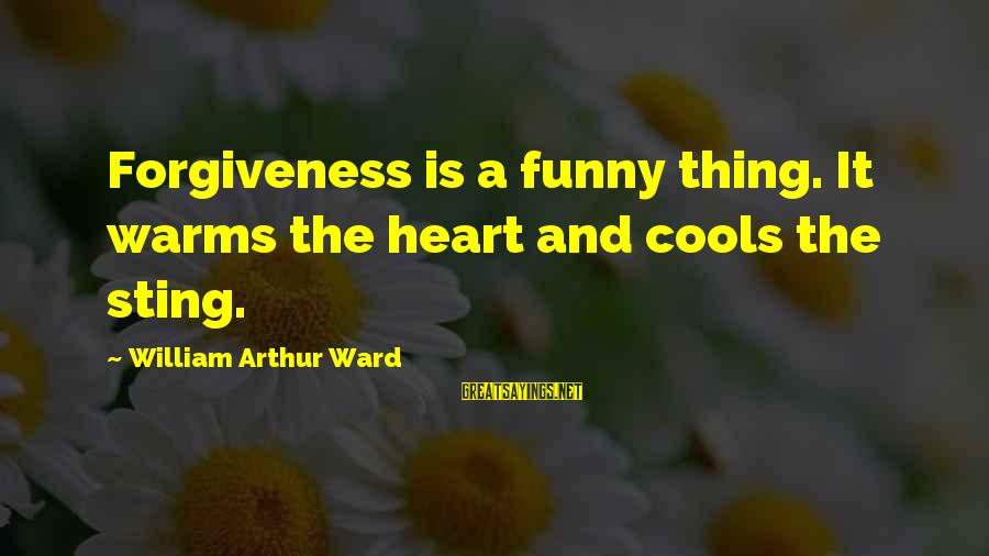 Funny Forgiveness Sayings By William Arthur Ward: Forgiveness is a funny thing. It warms the heart and cools the sting.