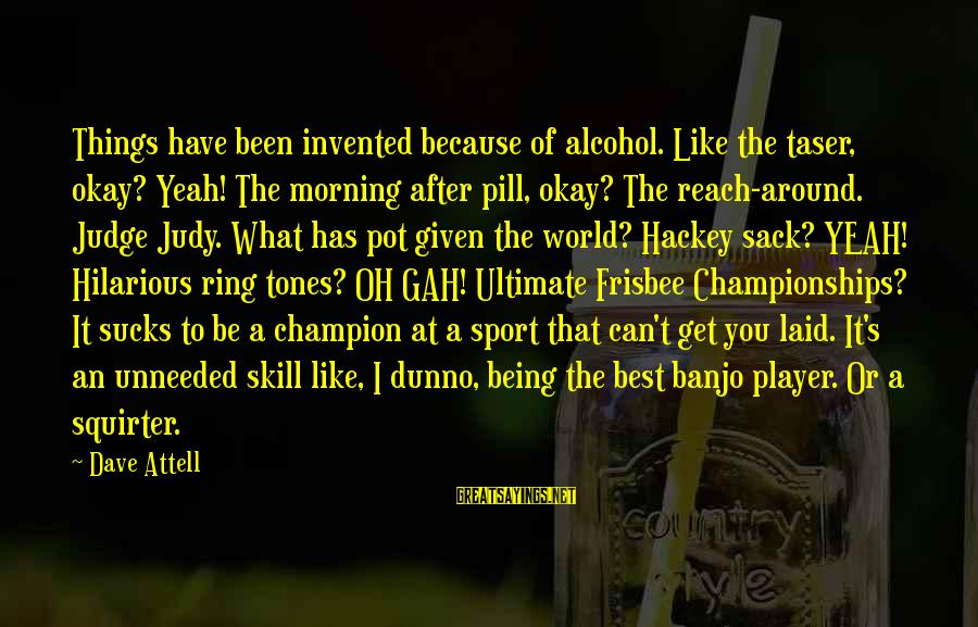Funny Frisbee Sayings By Dave Attell: Things have been invented because of alcohol. Like the taser, okay? Yeah! The morning after