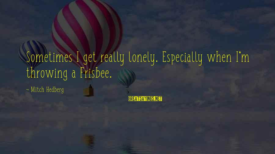 Funny Frisbee Sayings By Mitch Hedberg: Sometimes I get really lonely. Especially when I'm throwing a Frisbee.