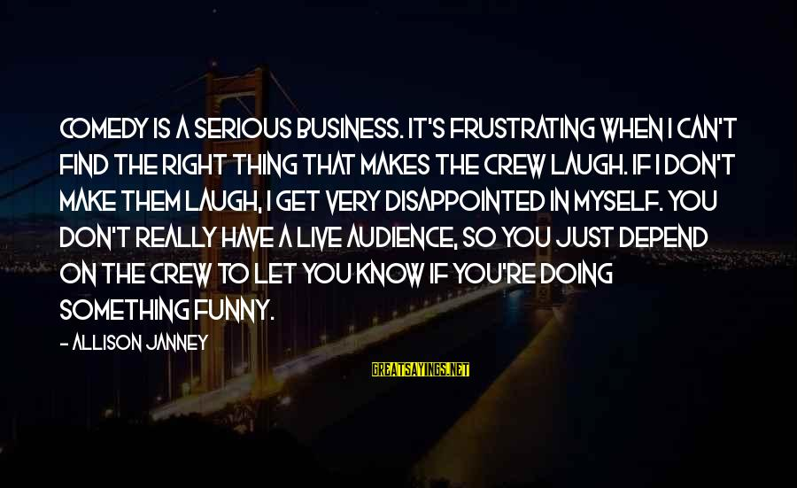 Funny Frustrating Sayings By Allison Janney: Comedy is a serious business. It's frustrating when I can't find the right thing that