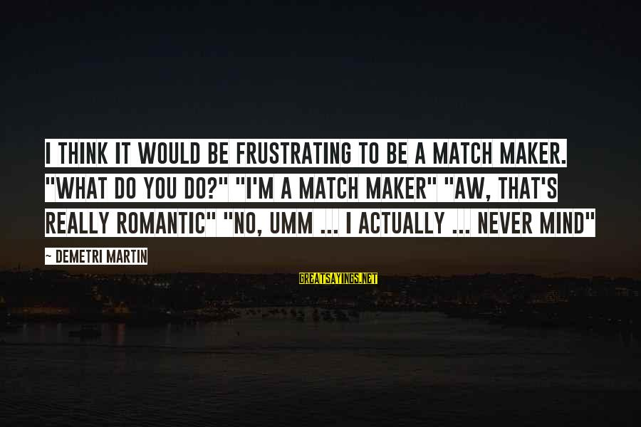 """Funny Frustrating Sayings By Demetri Martin: I think it would be frustrating to be a match maker. """"What do you do?"""""""