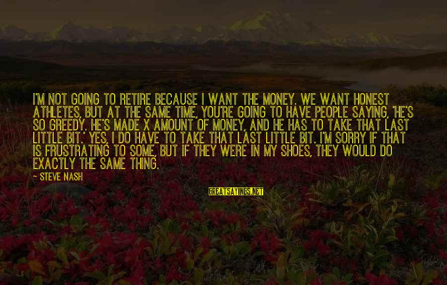 Funny Frustrating Sayings By Steve Nash: I'm not going to retire because I want the money. We want honest athletes, but