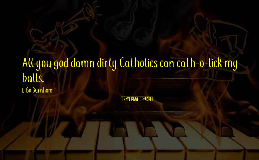 Funny God Sayings By Bo Burnham: All you god damn dirty Catholics can cath-o-lick my balls.