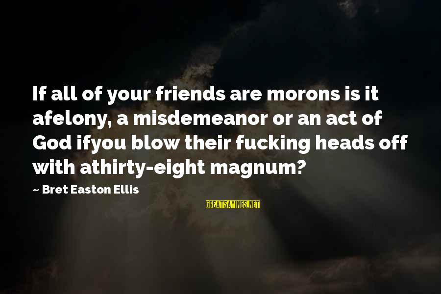 Funny God Sayings By Bret Easton Ellis: If all of your friends are morons is it afelony, a misdemeanor or an act