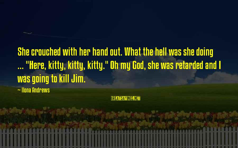 "Funny God Sayings By Ilona Andrews: She crouched with her hand out. What the hell was she doing ... ""Here, kitty,"