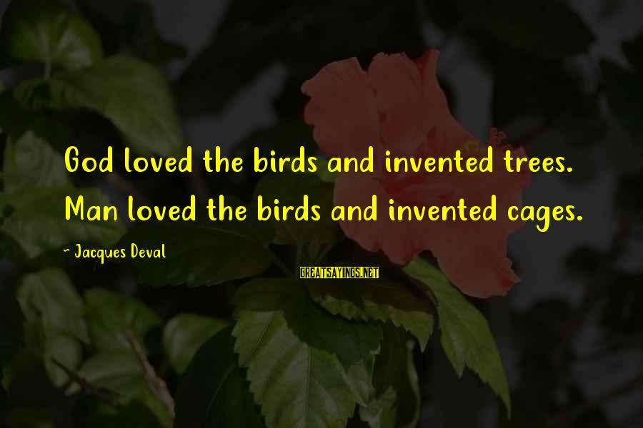 Funny God Sayings By Jacques Deval: God loved the birds and invented trees. Man loved the birds and invented cages.