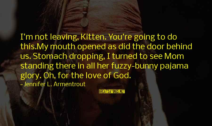Funny God Sayings By Jennifer L. Armentrout: I'm not leaving, Kitten. You're going to do this.My mouth opened as did the door