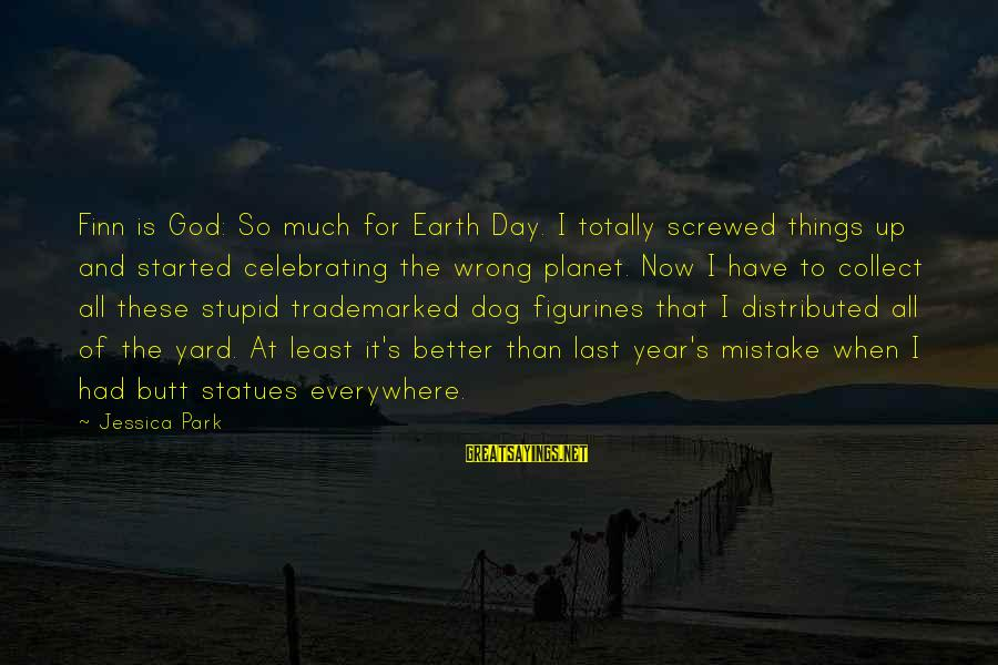 Funny God Sayings By Jessica Park: Finn is God: So much for Earth Day. I totally screwed things up and started