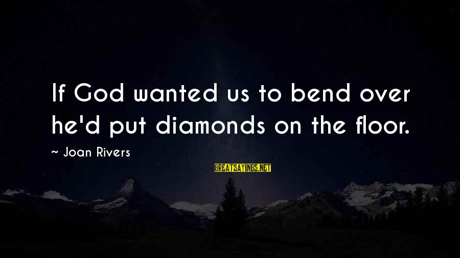 Funny God Sayings By Joan Rivers: If God wanted us to bend over he'd put diamonds on the floor.