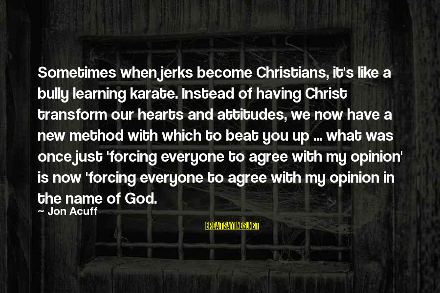 Funny God Sayings By Jon Acuff: Sometimes when jerks become Christians, it's like a bully learning karate. Instead of having Christ