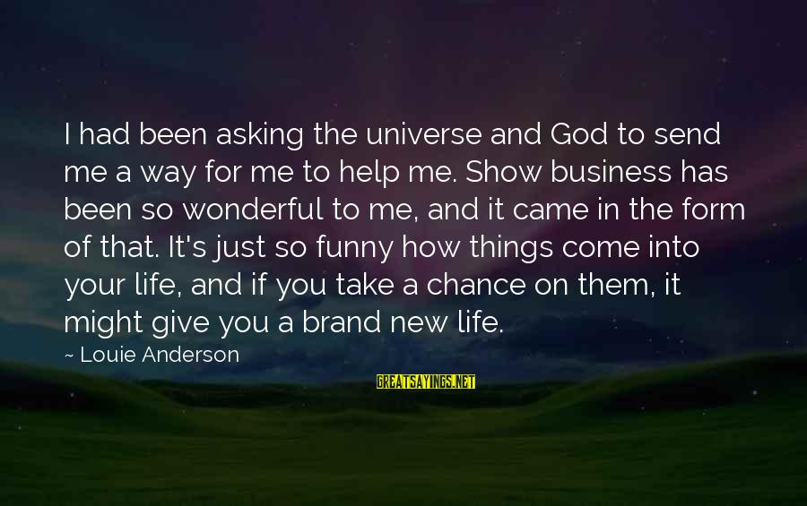 Funny God Sayings By Louie Anderson: I had been asking the universe and God to send me a way for me