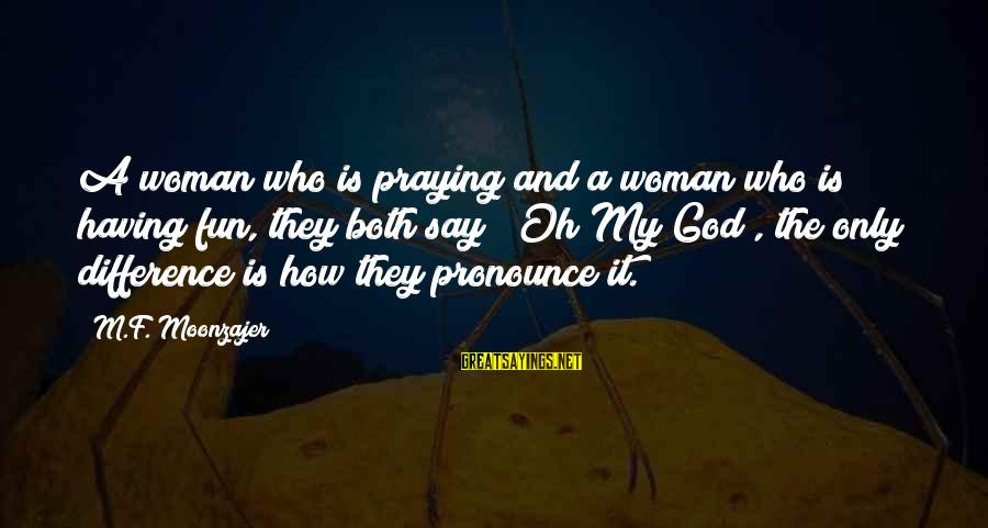 Funny God Sayings By M.F. Moonzajer: A woman who is praying and a woman who is having fun, they both say