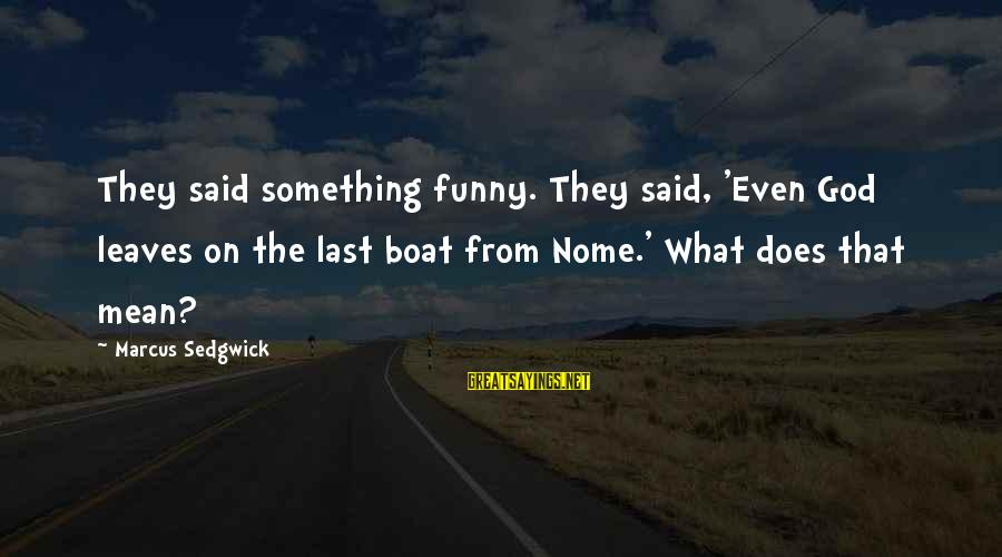 Funny God Sayings By Marcus Sedgwick: They said something funny. They said, 'Even God leaves on the last boat from Nome.'