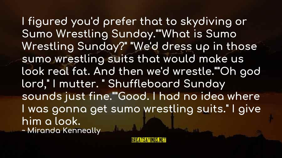 "Funny God Sayings By Miranda Kenneally: I figured you'd prefer that to skydiving or Sumo Wrestling Sunday.""""What is Sumo Wrestling Sunday?"""