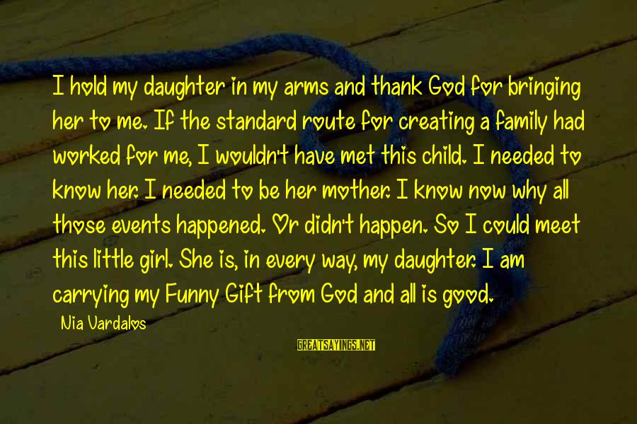 Funny God Sayings By Nia Vardalos: I hold my daughter in my arms and thank God for bringing her to me.