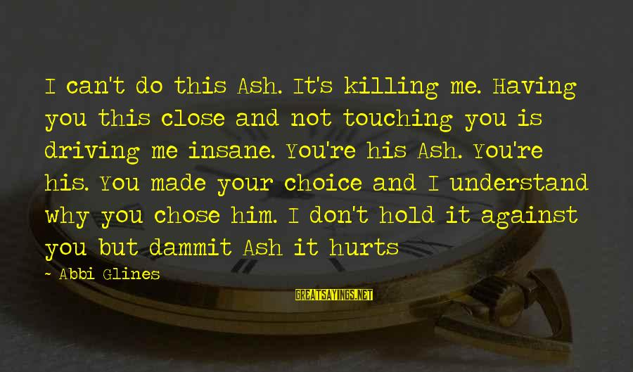 Funny Godson Sayings By Abbi Glines: I can't do this Ash. It's killing me. Having you this close and not touching