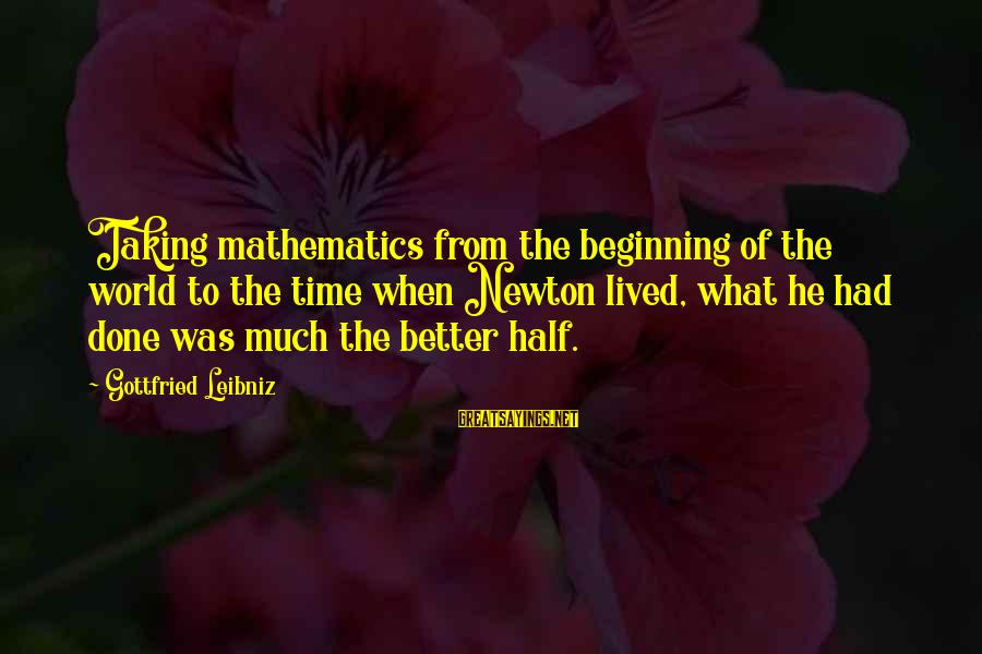Funny Godson Sayings By Gottfried Leibniz: Taking mathematics from the beginning of the world to the time when Newton lived, what