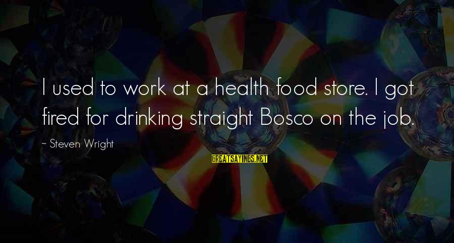 Funny Health Food Sayings By Steven Wright: I used to work at a health food store. I got fired for drinking straight