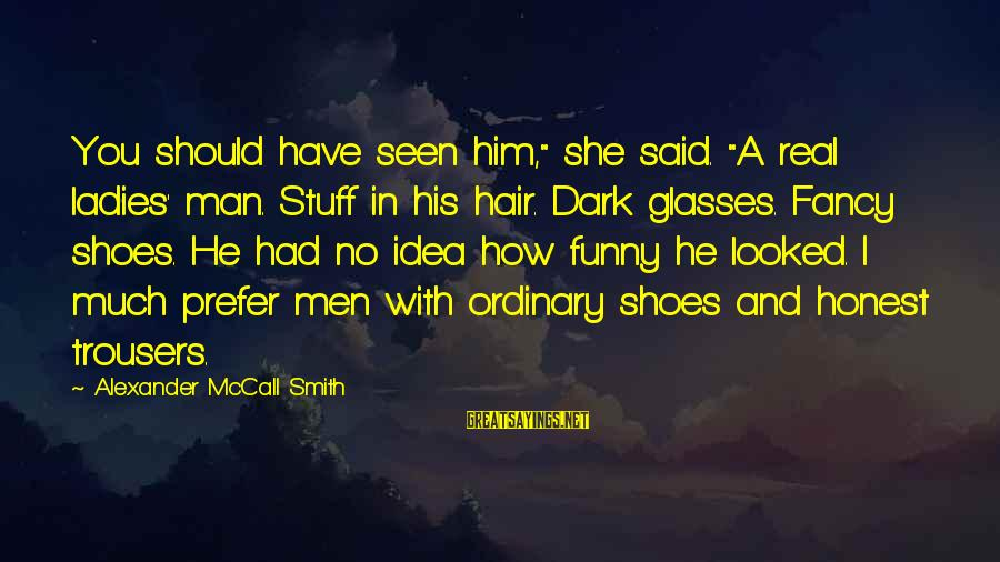 """Funny Honesty Sayings By Alexander McCall Smith: You should have seen him,"""" she said. """"A real ladies' man. Stuff in his hair."""