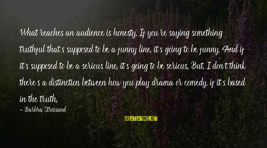 Funny Honesty Sayings By Barbra Streisand: What reaches an audience is honesty. If you're saying something truthful that's supposed to be
