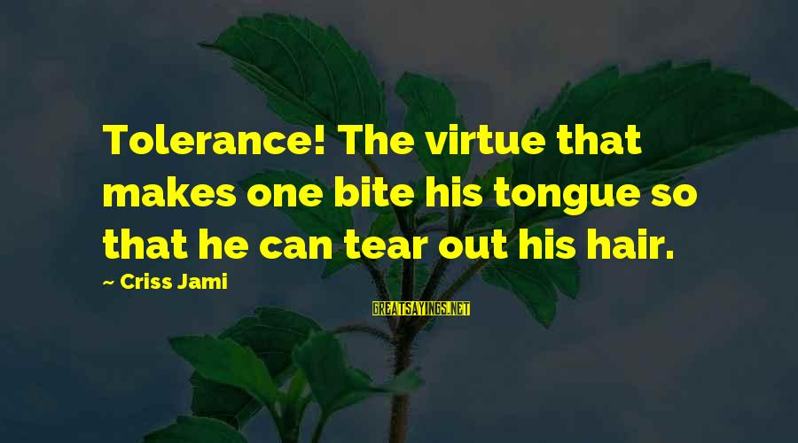 Funny Honesty Sayings By Criss Jami: Tolerance! The virtue that makes one bite his tongue so that he can tear out
