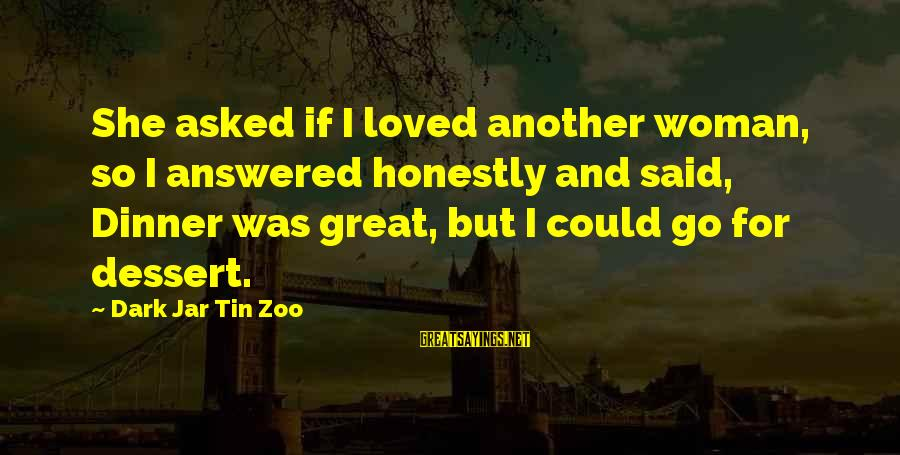 Funny Honesty Sayings By Dark Jar Tin Zoo: She asked if I loved another woman, so I answered honestly and said, Dinner was