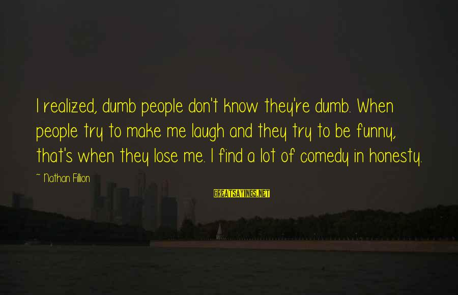 Funny Honesty Sayings By Nathan Fillion: I realized, dumb people don't know they're dumb. When people try to make me laugh