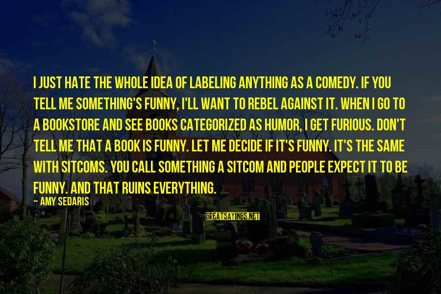 Funny I Don Hate You Sayings By Amy Sedaris: I just hate the whole idea of labeling anything as a comedy. If you tell