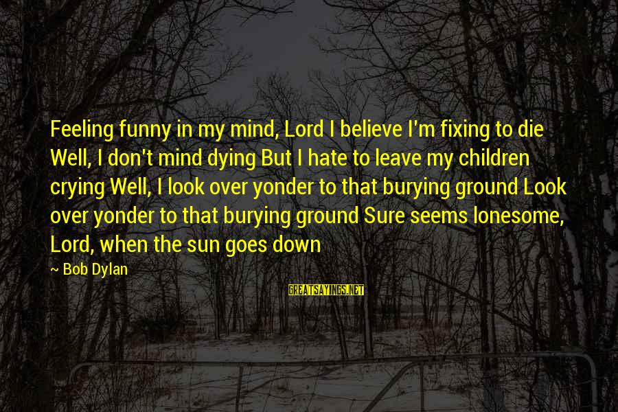 Funny I Don Hate You Sayings By Bob Dylan: Feeling funny in my mind, Lord I believe I'm fixing to die Well, I don't