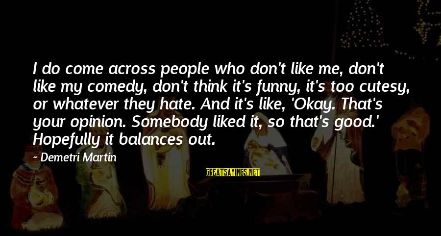 Funny I Don Hate You Sayings By Demetri Martin: I do come across people who don't like me, don't like my comedy, don't think