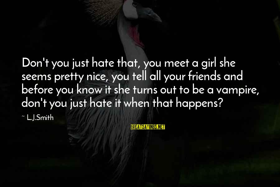 Funny I Don Hate You Sayings By L.J.Smith: Don't you just hate that, you meet a girl she seems pretty nice, you tell