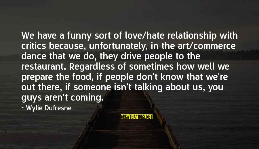 Funny I Don Hate You Sayings By Wylie Dufresne: We have a funny sort of love/hate relationship with critics because, unfortunately, in the art/commerce