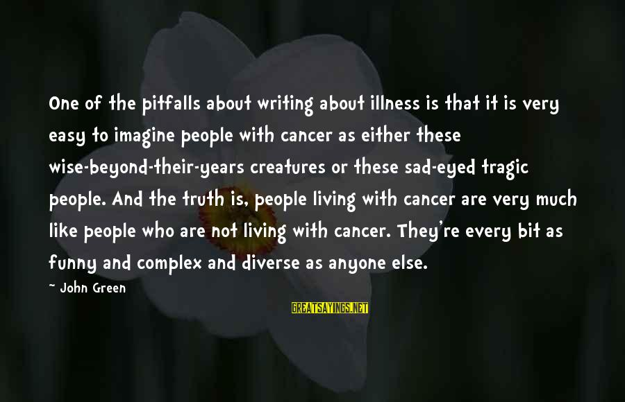 Funny Illness Sayings By John Green: One of the pitfalls about writing about illness is that it is very easy to